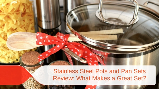 Stainless Steel Pots and Pan Sets Review: What Makes a Great Set?