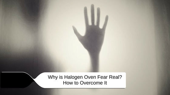 Why is Halogen Oven Fear Real? How to Overcome It