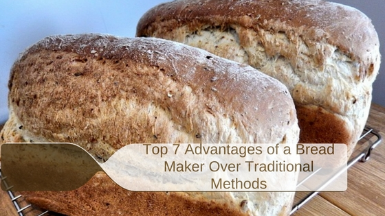 Top 7 Advantages of a Bread Maker Over Traditional Methods